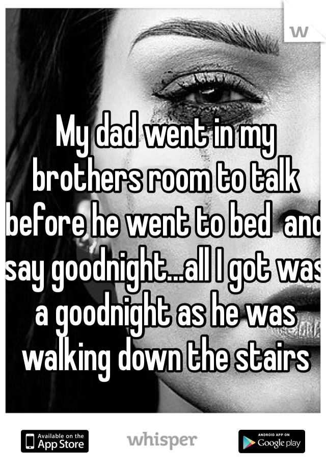 My dad went in my brothers room to talk before he went to bed  and say goodnight...all I got was a goodnight as he was walking down the stairs