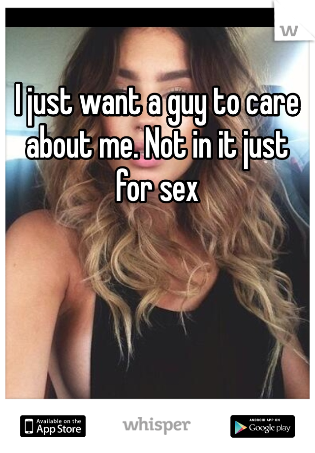 I just want a guy to care about me. Not in it just for sex