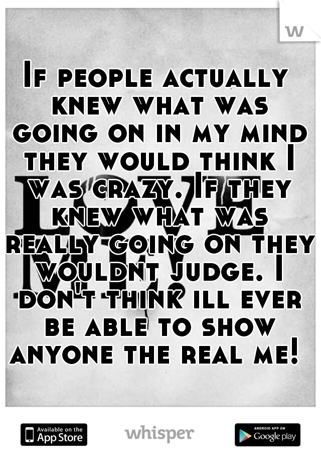If people actually knew what was going on in my mind they would think I was crazy. If they knew what was really going on they wouldnt judge. I don't think ill ever be able to show anyone the real me!