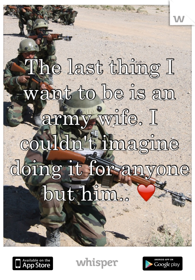 The last thing I want to be is an army wife. I couldn't imagine doing it for anyone but him.. ❤️