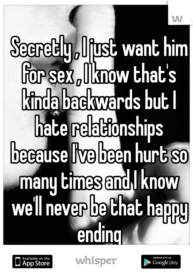 Secretly , I just want him for sex , I know that's kinda backwards but I hate relationships because I've been hurt so many times and I know we'll never be that happy ending