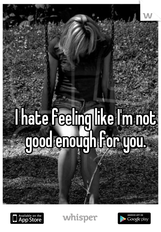 I hate feeling like I'm not good enough for you.