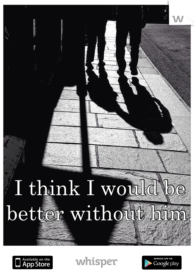 I think I would be better without him.