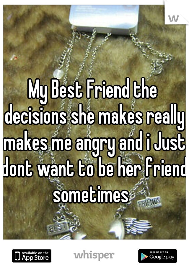 My Best Friend the decisions she makes really makes me angry and i Just dont want to be her friend sometimes