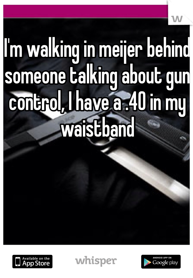 I'm walking in meijer behind someone talking about gun control, I have a .40 in my waistband