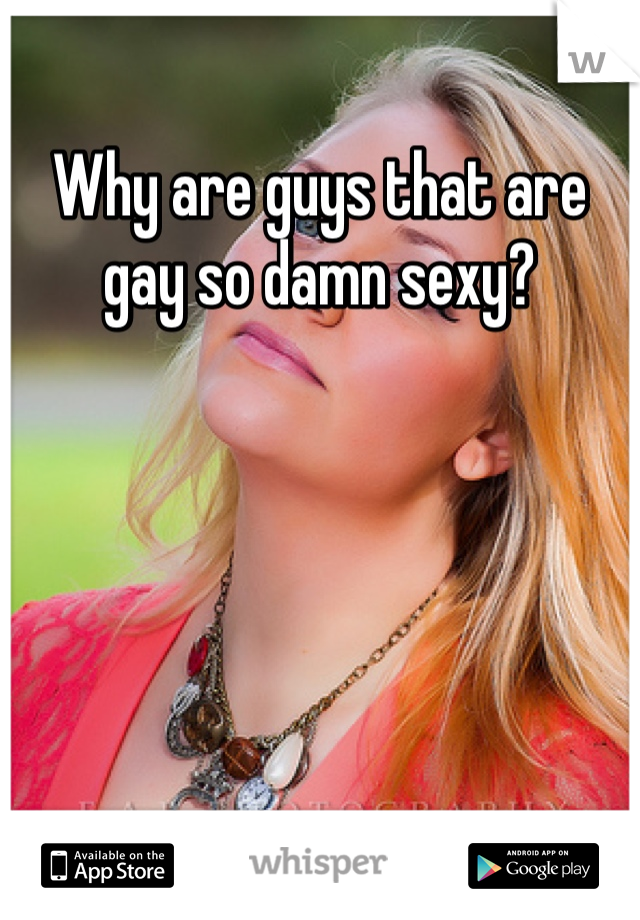 Why are guys that are gay so damn sexy?