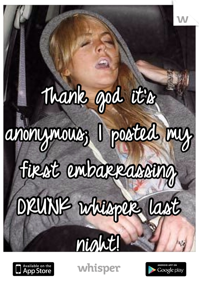 Thank god it's anonymous; I posted my first embarrassing DRUNK whisper last night!