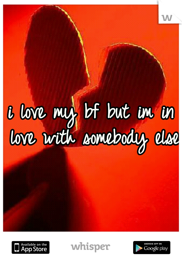 i love my bf but im in love with somebody else