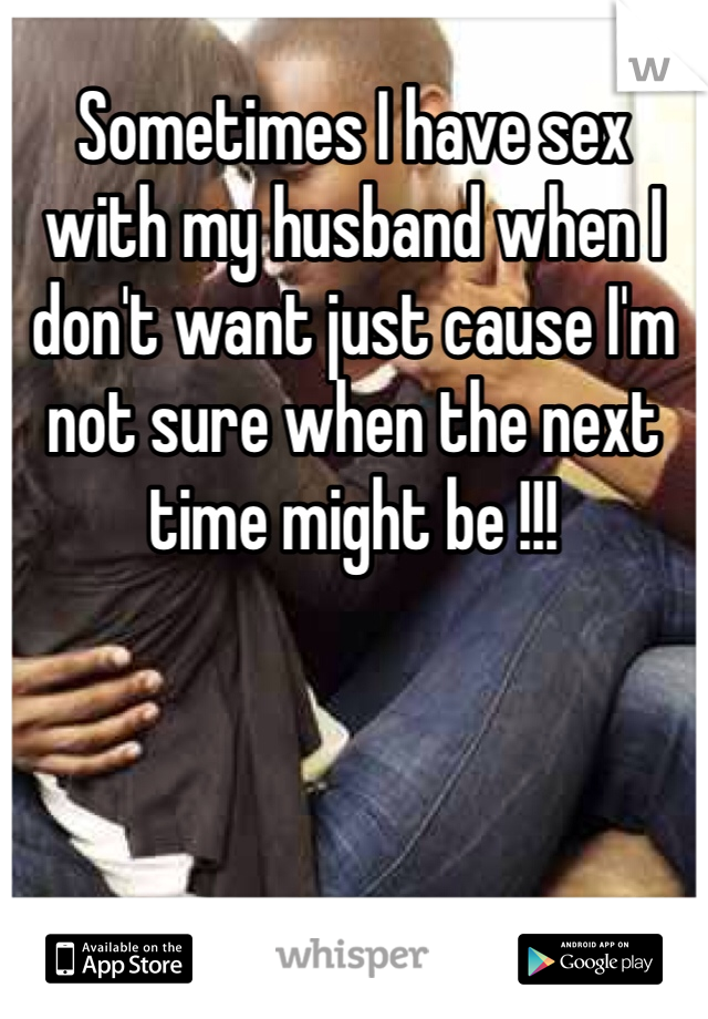 Sometimes I have sex with my husband when I don't want just cause I'm not sure when the next time might be !!!