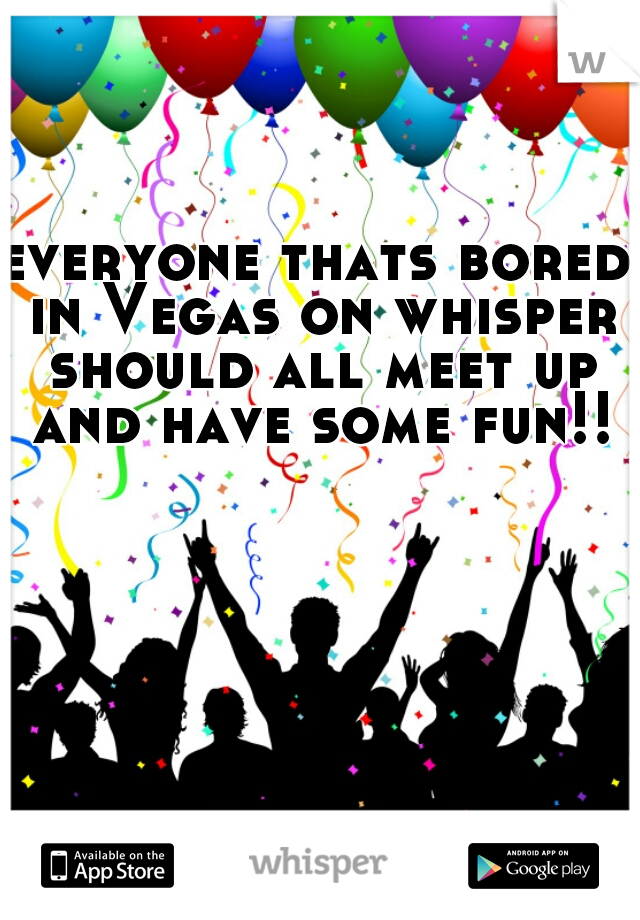 everyone thats bored in Vegas on whisper should all meet up and have some fun!!