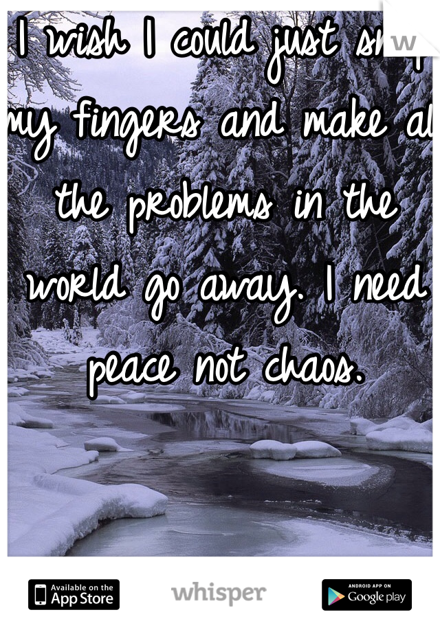 I wish I could just snap my fingers and make all the problems in the world go away. I need peace not chaos.