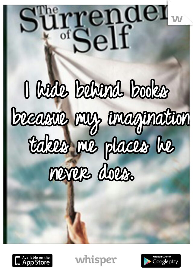 I hide behind books becasue my imagination takes me places he never does.