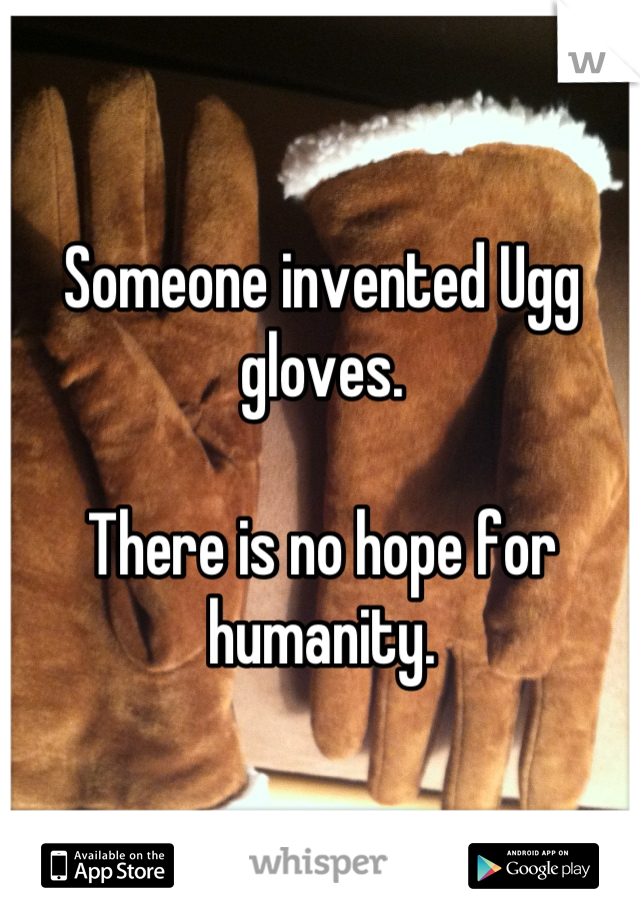 Someone invented Ugg gloves.  There is no hope for humanity.