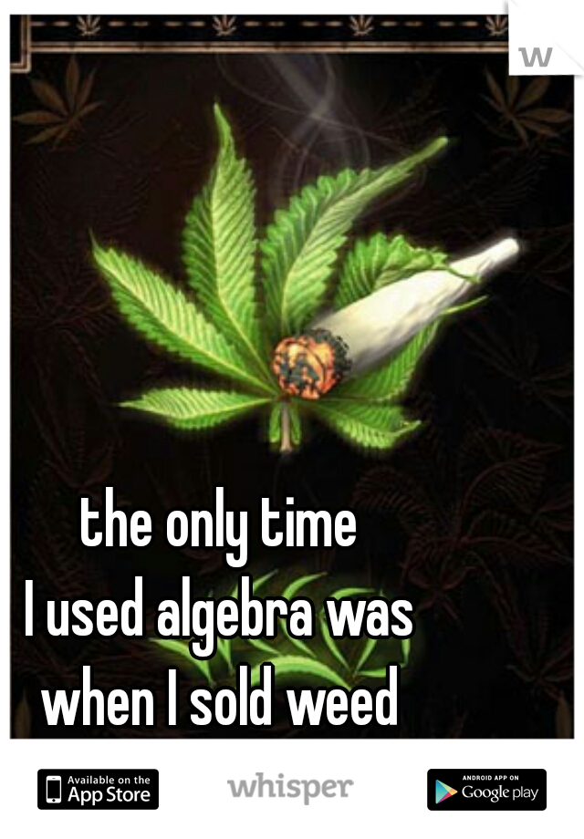 the only time  I used algebra was  when I sold weed  during the summer