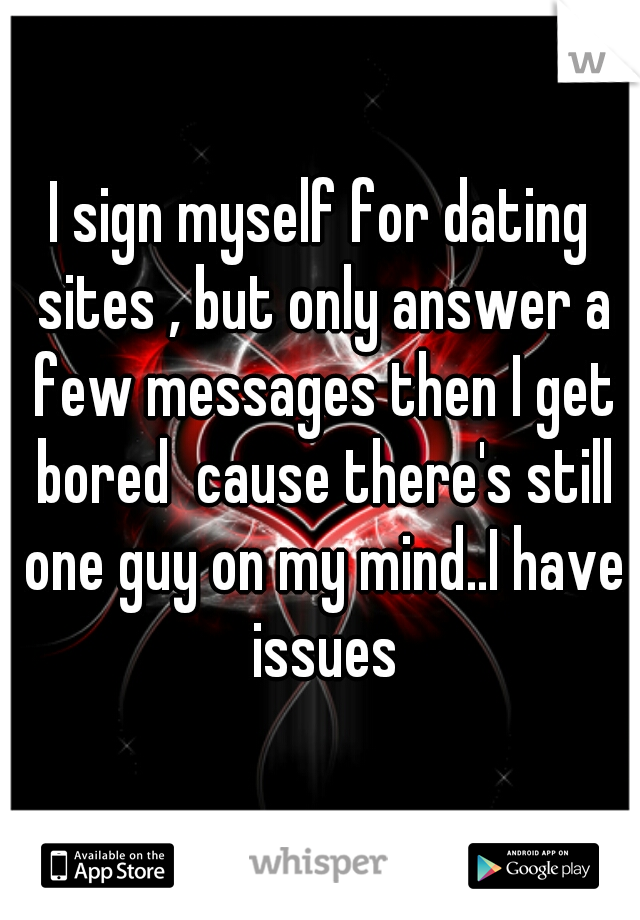 I sign myself for dating sites , but only answer a few messages then I get bored  cause there's still one guy on my mind..I have issues