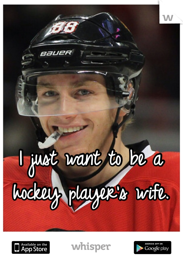 I just want to be a hockey player's wife.