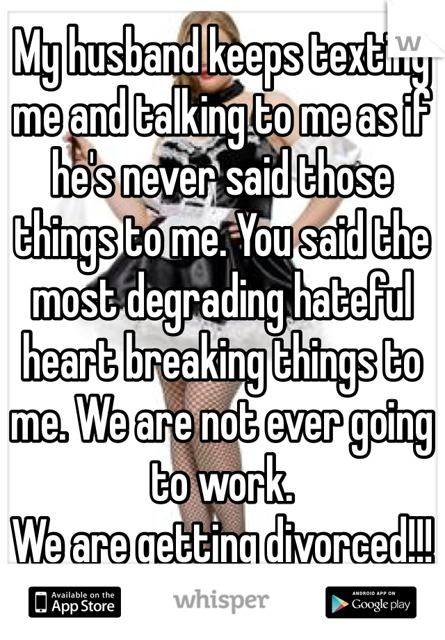 My husband keeps texting me and talking to me as if he's never said those things to me. You said the most degrading hateful heart breaking things to me. We are not ever going to work.  We are getting divorced!!!