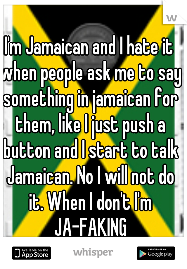 I'm Jamaican and I hate it when people ask me to say something in jamaican for them, like I just push a button and I start to talk Jamaican. No I will not do it. When I don't I'm JA-FAKING