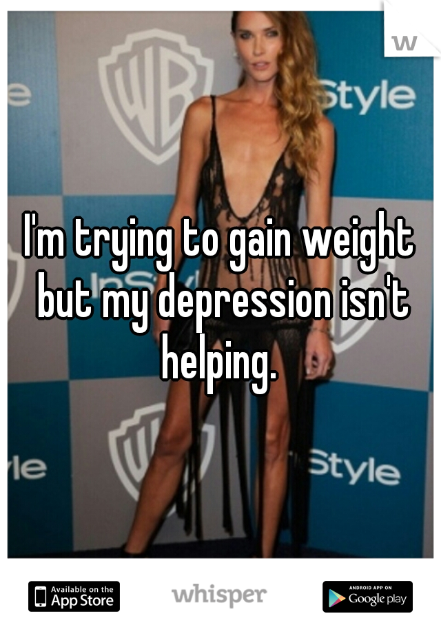 I'm trying to gain weight but my depression isn't helping.