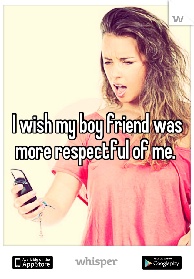 I wish my boy friend was more respectful of me.