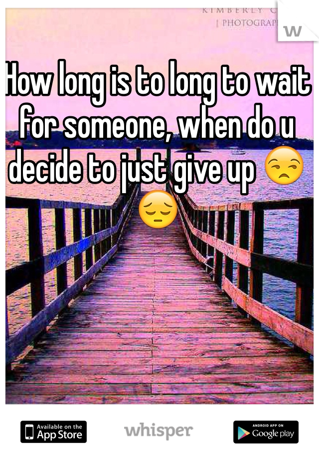 How long is to long to wait for someone, when do u decide to just give up 😒😔