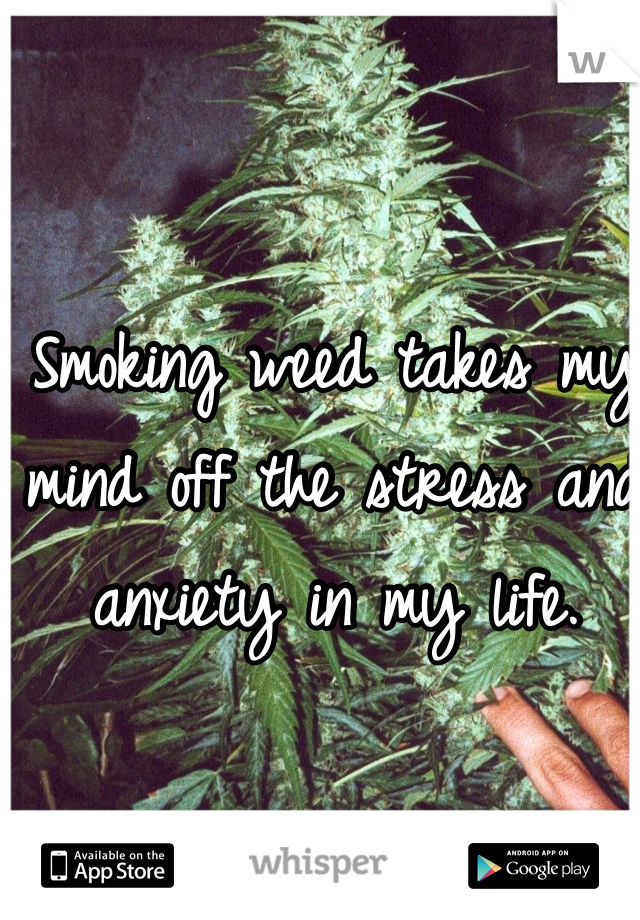Smoking weed takes my mind off the stress and anxiety in my life.