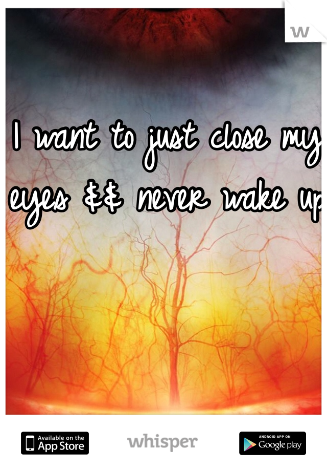 I want to just close my eyes && never wake up