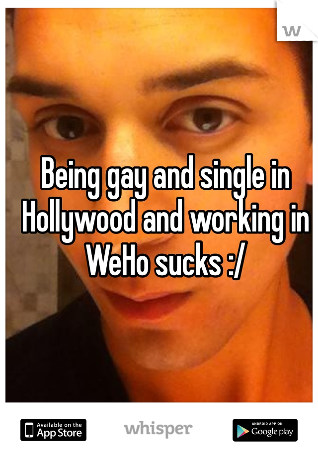 Being gay and single in Hollywood and working in WeHo sucks :/