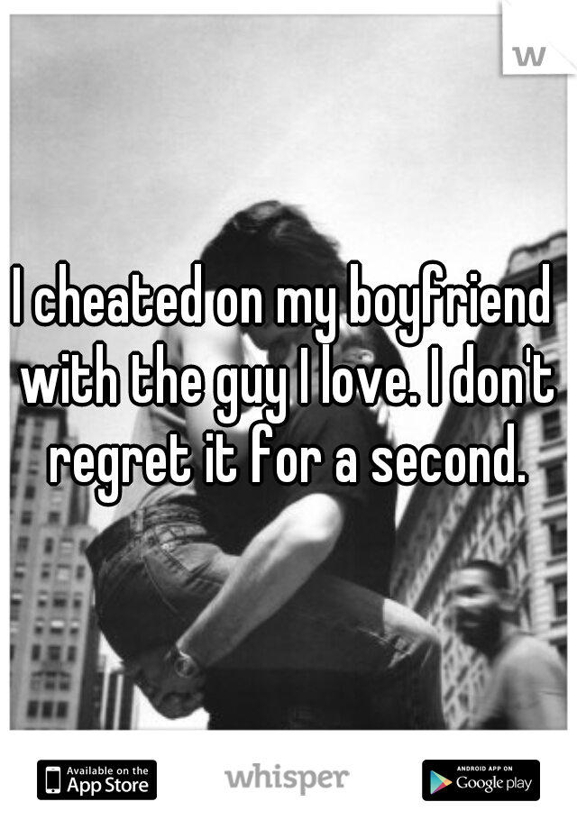 I cheated on my boyfriend with the guy I love. I don't regret it for a second.