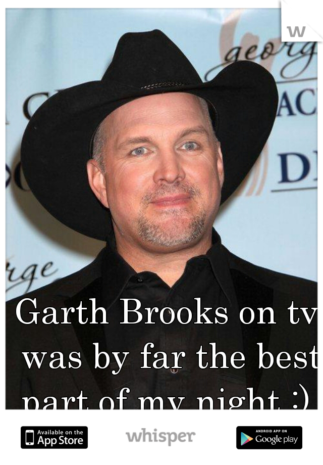 Garth Brooks on tv was by far the best part of my night :)