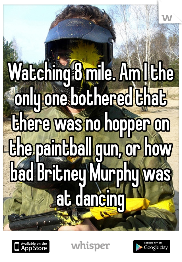 Watching 8 mile. Am I the only one bothered that there was no hopper on the paintball gun, or how bad Britney Murphy was at dancing