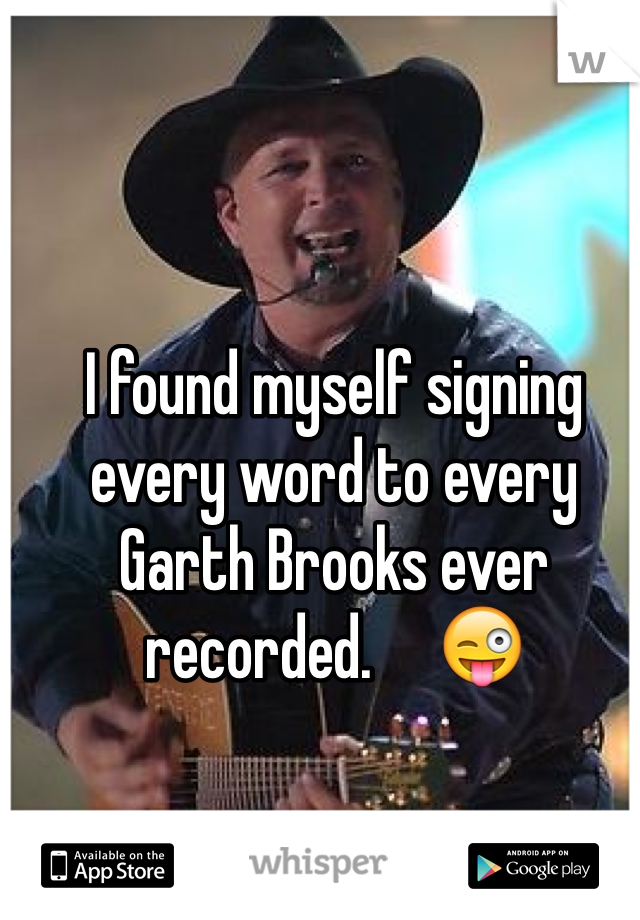 I found myself signing every word to every Garth Brooks ever recorded.     😜