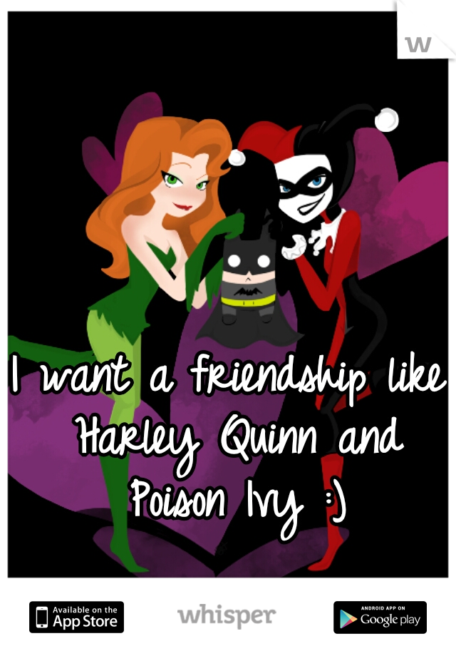 I want a friendship like Harley Quinn and Poison Ivy :)