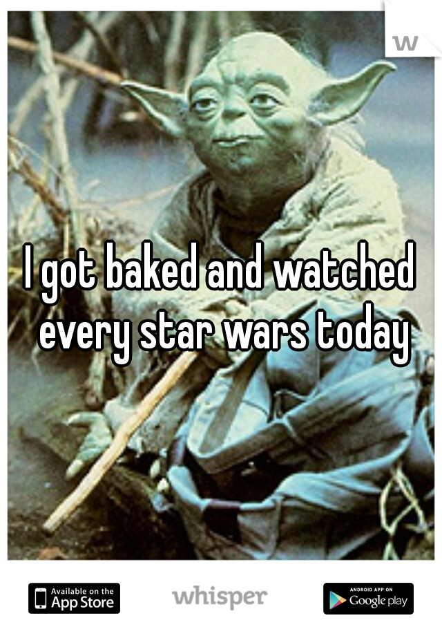 I got baked and watched every star wars today