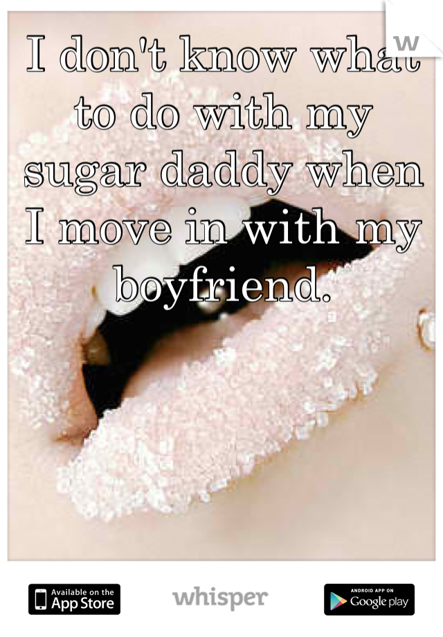 I don't know what to do with my sugar daddy when I move in with my boyfriend.