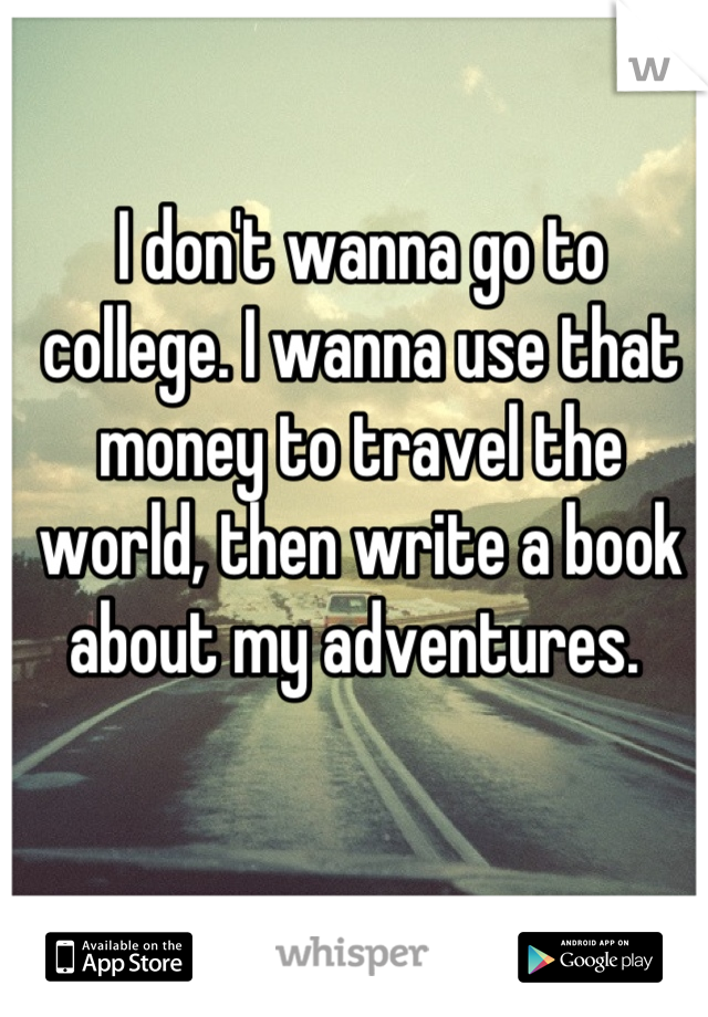 I don't wanna go to college. I wanna use that money to travel the world, then write a book about my adventures.