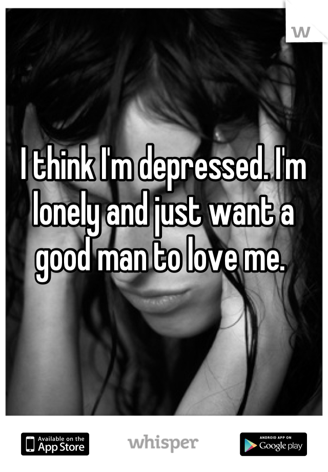 I think I'm depressed. I'm lonely and just want a good man to love me.