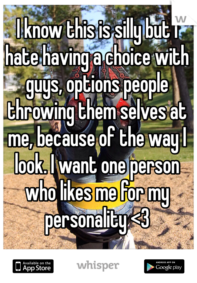 I know this is silly but I hate having a choice with guys, options people throwing them selves at me, because of the way I look. I want one person who likes me for my personality <3