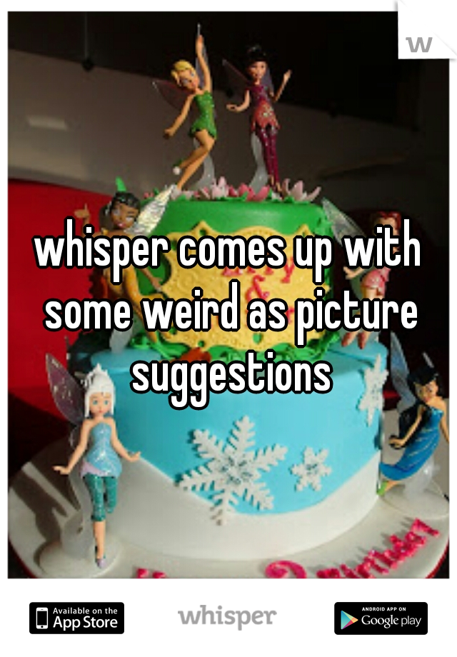 whisper comes up with some weird as picture suggestions