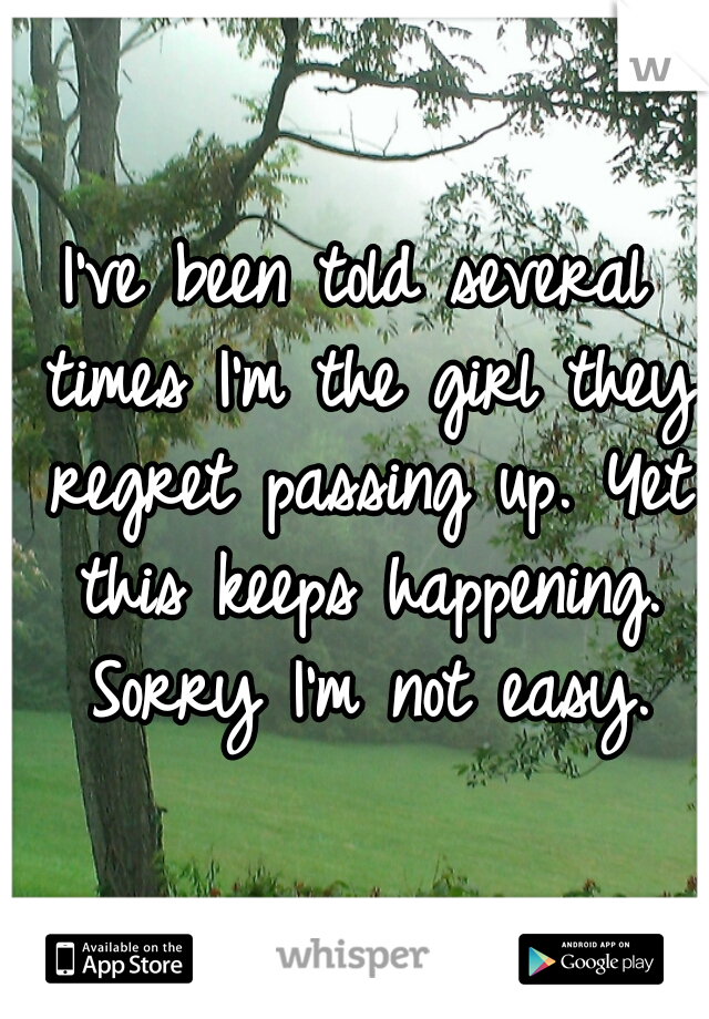 I've been told several times I'm the girl they regret passing up. Yet this keeps happening. Sorry I'm not easy.