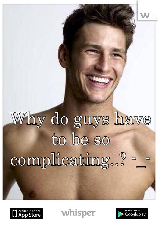 Why do guys have to be so complicating..? -_-