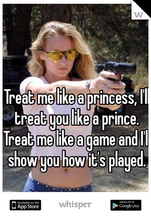 Treat me like a princess, I'll treat you like a prince. Treat me like a game and I'll show you how it's played.