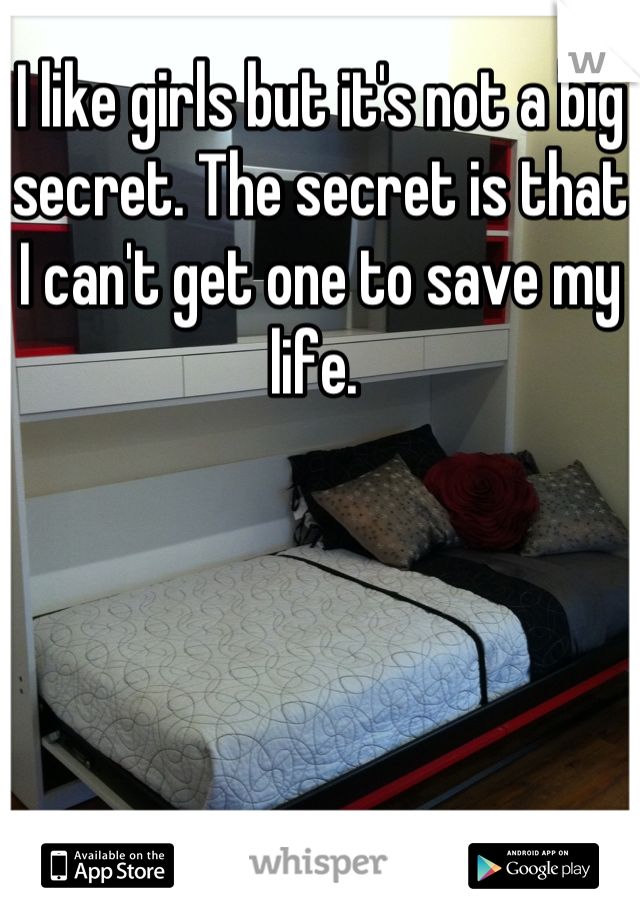 I like girls but it's not a big secret. The secret is that I can't get one to save my life.