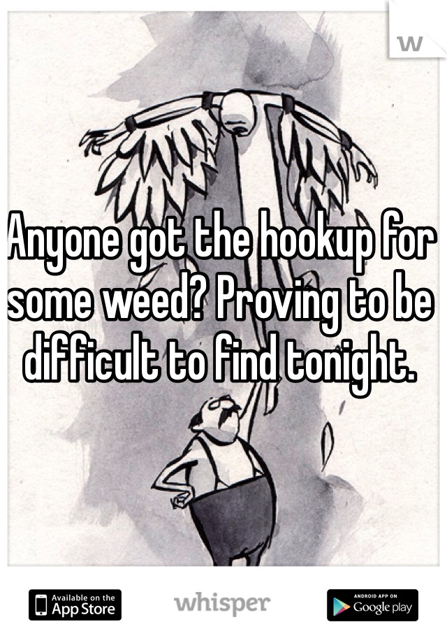 Anyone got the hookup for some weed? Proving to be difficult to find tonight.