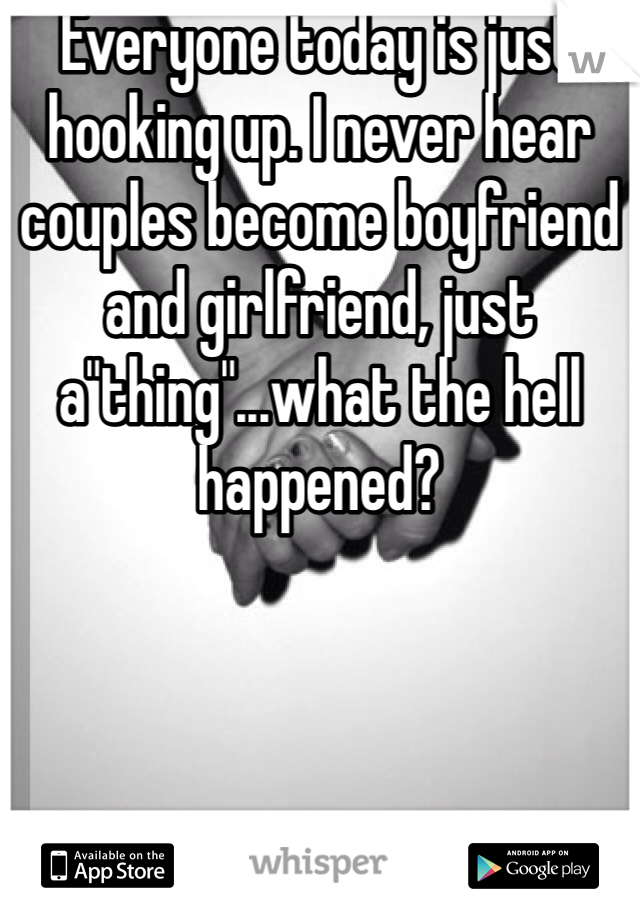 """Everyone today is just hooking up. I never hear couples become boyfriend and girlfriend, just a""""thing""""...what the hell happened?"""