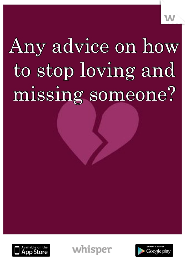 Any advice on how to stop loving and missing someone?