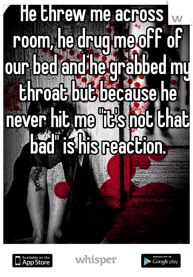 "He threw me across a room, he drug me off of our bed and he grabbed my throat but because he never hit me ""it's not that bad"" is his reaction."