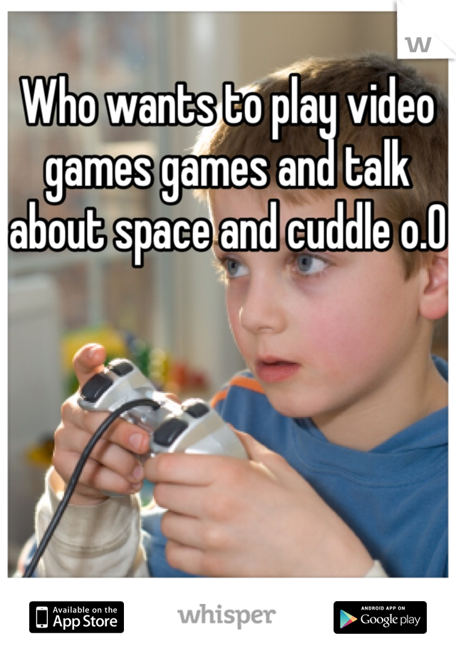 Who wants to play video games games and talk about space and cuddle o.0