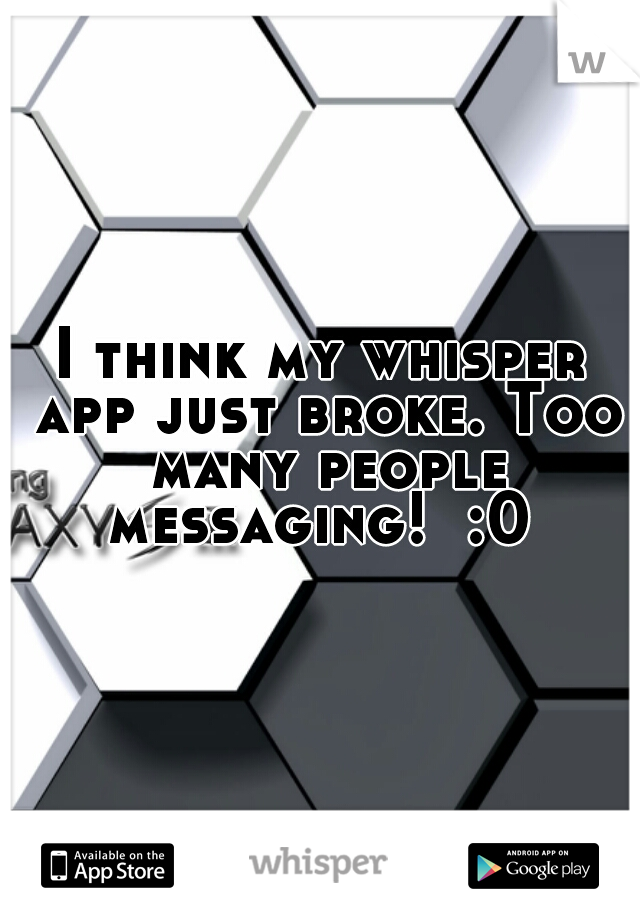 I think my whisper app just broke. Too many people messaging!  :0