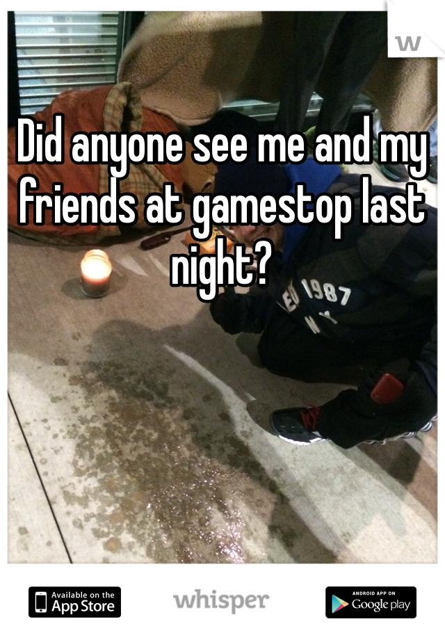 Did anyone see me and my friends at gamestop last night?